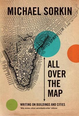 All Over the Map: Writing on Buildings and Cities  by  Michael Sorkin