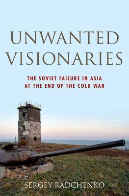 Unwanted Visionaries: The Soviet Failure in Asia at the End of the Cold War  by  Sergey Radchenko