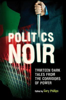 Politics Noir: Dark Tales from the Corridors of Power Gary Phillips