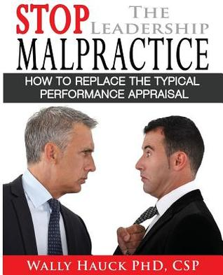 Stop the Leadership Malpractice: How to Replace the Typical Performance Appraisal Wally Hauck