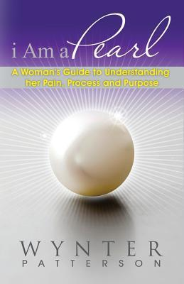 I Am a Pearl: A Womans Guide to Understanding Her Pain, Process, and Purpose  by  Wynter Patterson