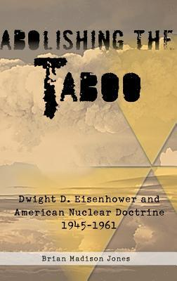 Abolishing the Taboo: Dwight D. Eisenhower and American Nuclear Doctrine, 1945-1961 Brian Madison Jones