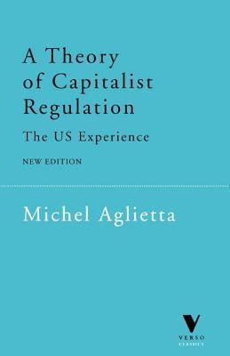 A Theory of Capitalist Regulation: The US Experience  by  Michel Aglietta