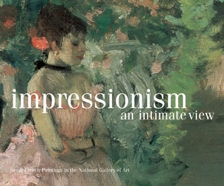 Impressionism, An Intimate View: Small French Paintings in the National Gallery of Art, Washington  by  Florence E. Coman