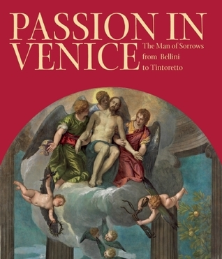 Passion in Venice: Crivelli to Tintoretto and Veronese: The Man of Sorrows in Venetian Art William Barcham