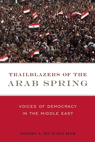 Trailblazers of the Arab Spring: Voices of Democracy in the Middle East Joshua Muravchik
