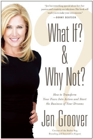 What If? and Why Not?: How to Transform Your Fears Into Action and Start the Business of Your Dreams  by  Jen Groover