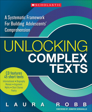 Unlocking Complex Texts: A Systematic Framework for Building Adolescents Comprehension  by  Laura Robb
