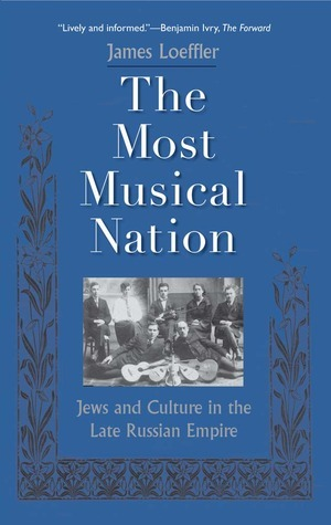 The Most Musical Nation: Jews and Culture in the Late Russian Empire  by  James Loeffler