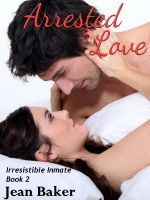 Arrested Love (Irresistible Inmate, #2) Jean Baker