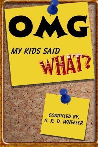 OMG My Kids Said WHAT? G.R.D. Wheeler