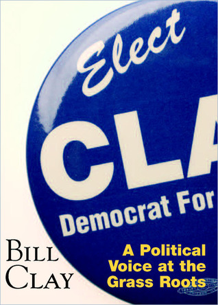 Bill Clay: A Political Voice At The Grass Roots : Elect Clay Democrat for Congress  by  William L. Clay