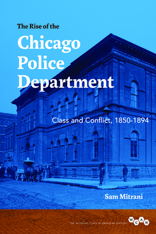 The Rise of the Chicago Police Department: Class and Conflict, 1850-1894  by  Sam Mitrani