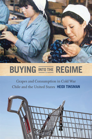 Buying into the Regime: Grapes and Consumption in Cold War Chile and the United States  by  Heidi Tinsman