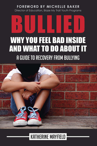 Bullied: Why You Feel Bad Inside and What to Do About It Katherine Mayfield