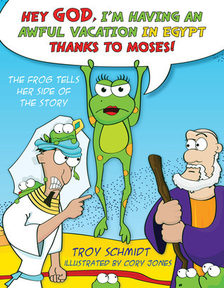 Hey God, Im Having an Awful Vacation in Egypt Thanks to Moses!: The Frog Tells Her Side of the Story  by  Troy Schmidt