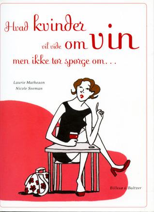 Hvad kvinder vil vide om vin men ikke tør spørge om...  by  Laurie Matheson