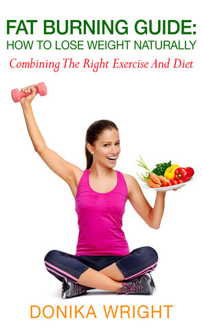 Fat Burning Guide: How to Lose Weight Naturally - Combining the Right Exercise and Diet Donika Wright