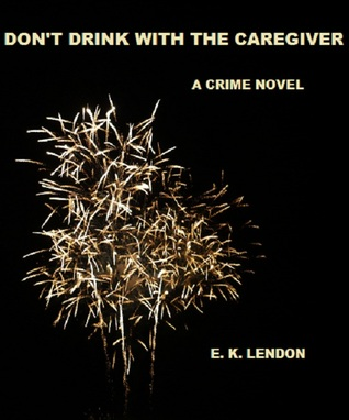 Dont Drink With The Caregiver  by  E. K. Lendon