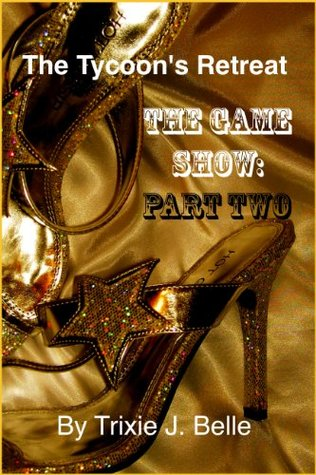 The Tycoons Retreat (The Game Show Part 2)  by  Trixie J. Belle