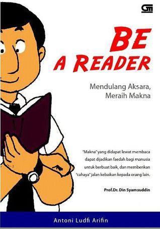 Be A Reader: Mendulang Aksara, Meraih Makna Antoni Ludfi Arifin