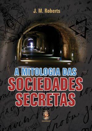 A Mitologia das Sociedades Secretas J.M. Roberts