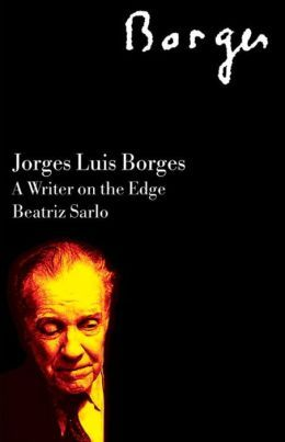 Jorge Luis Borges: A Writer on the Edge  by  Beatriz Sarlo