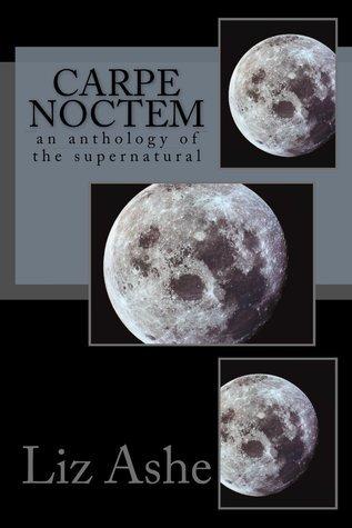 Carpe Noctem: an anthology of the supernatural  by  Elizabeth Ashe