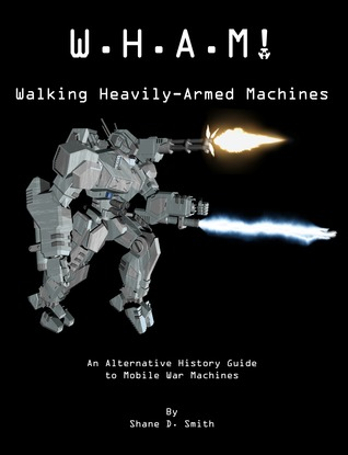 W.H.A.M! Walking Heavily-Armed Machines: An Alternative History Guide to Mobile War Machines  by  Shane D. Smith