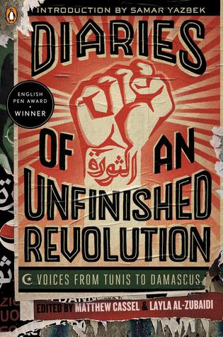 Diaries of an Unfinished Revolution: Voices from Tunis to Damascus Matthew Cassel