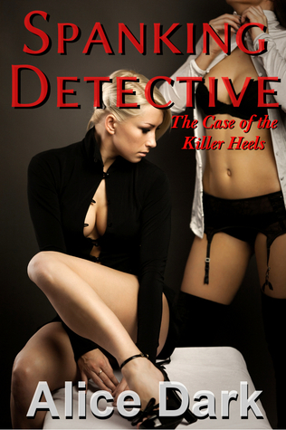 Spanking Detective: The Case of the Killer Heels  by  Alice Dark