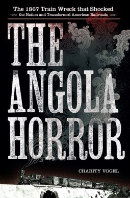 The Angola Horror: The 1867 Train Wreck That Shocked the Nation and Transformed American Railroads Charity Vogel