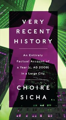 Very Recent History: An Entirely Factual Account of a Year (c. AD 2009) in a Large City Choire Sicha