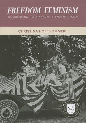 Freedom Feminism: Its Surprising History and Why It Matters Today  by  Christina Hoff Sommers