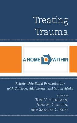 Treating Trauma: Relationship-Based Psychotherapy with Children, Adolescents, and Young Adults Toni V Heineman