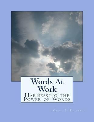 Words at Work: Harnessing the Power of Words  by  Carol L. Rickard