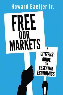 Free Our Markets: A Citizens Guide to Essential Economics Howard Baetjer Jr.