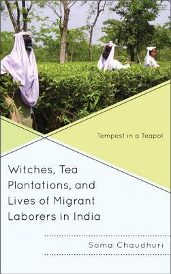 Witches, Tea Plantations, and Lives of Migrant Laborers in India: Tempest in a Teapot  by  Soma Chaudhuri