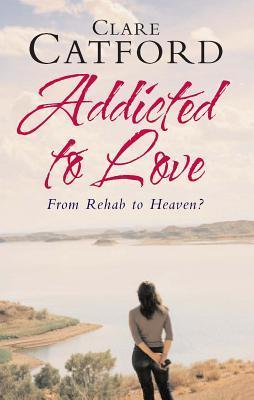 Addicted to Love: From Rehab to Heaven? Clare Catford