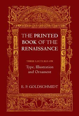 The Printed Book of the Renaissance: Three Lectures on Type, Illustration and Ornament  by  E. P. Goldschmidt