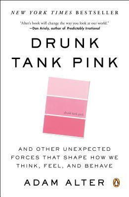 Drunk Tank Pink: And Other Unexpected Forces That Shape How We Think, Feel, and Behave Adam Alter