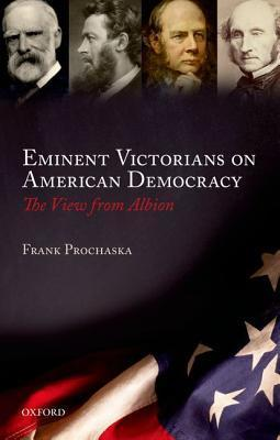 Eminent Victorians on American Democracy: The View from Albion  by  Frank Prochaska