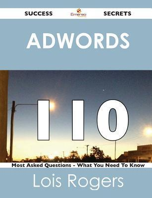 Adwords 110 Success Secrets - 110 Most Asked Questions on Adwords - What You Need to Know Lois Rogers