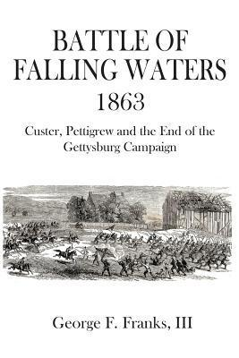 Battle of Falling Waters 1863: Custer, Pettigrew and the End of the Gettysburg Campaign George F. Franks III