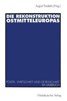 Die Rekonstruktion Ostmitteleuropas: Politik, Wirtschaft Und Gesellschaft Im Umbruch August Pradetto