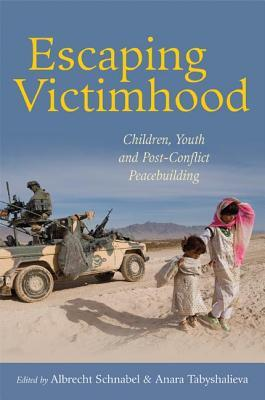 Escaping Victimhood: Children, Youth, and Post-Conflict Peacebuilding  by  Albrecht Schnabel