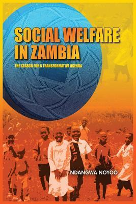 Social Welfare in Zambia: The Search for a Transformative Agenda  by  Ndangwa Noyoo