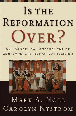 Is the Reformation Over?: An Evangelical Assessment of Contemporary Roman Catholicism  by  Mark A. Noll