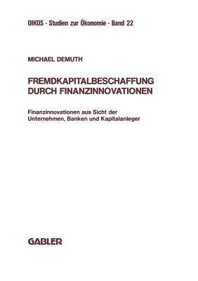 Fremdkapitalbeschaffung Durch Finanzinnovationen: Finanzinnovationen Aus Sicht Der Unternehmen, Banken Und Kapitalanleger  by  Michael Demuth