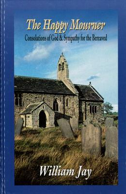 The Happy Mourner: Consolations of God & Sympathy for the Bereaved  by  William Jay